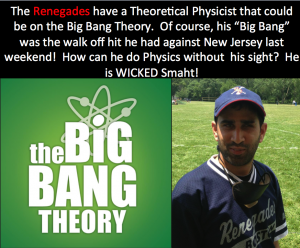 "The Renegades have a theoretical Physicist that could be on the big bang theory. Of course his ""big bang"" was the walk off hit he had against New Jersey last weekend! How can he do physics without his sight? He is WICKED SMAHT!"